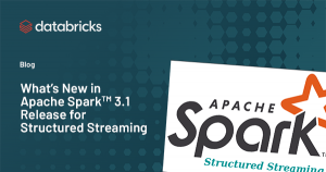 What's New in Apache Spark™ 3.1 Release for Structured Streaming