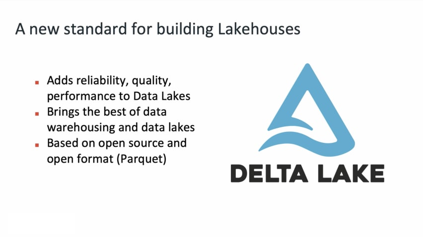 Delta Lake. A new standard for building Lakehouses. Adds reliability, quality, performance to Data Lakes. Brings the best of data warehousing and datalakes. Based on open source and open format (Parquet)